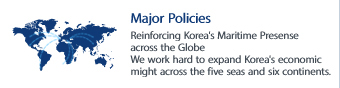 Major Policies - Reinforcing Korea's Maritime Presense across the Globe We work hard to expand Korea's economic might across the five seas and six continents.